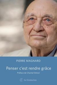 Pierre Magnard - Penser c'est rendre grâce.