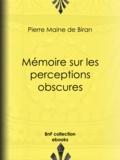 Pierre Maine de Biran - Mémoire sur les perceptions obscures.