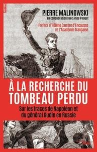 Pierre Malinowski et Anne Pouget - A la recherche du tombeau perdu - Sur les traces de Napoléon et du général Gudin en Russie.