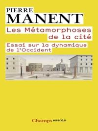 Pierre Manent - Les métamorphoses de la cité - Essai sur la dynamique de l'Occident.