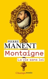 Pierre Manent - Montaigne - La vie sans loi.