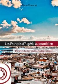 Pierre Mannoni - Les Français d'Algérie au quotidien - De la fin du XIXe siècle à l'indépendance.