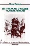 Pierre Mannoni - Les Français d'Algérie - Vie, moeurs, mentalité, de la conquête des Territoires du Sud à l'indépendance.