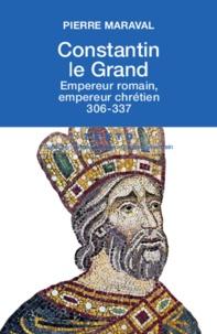 Pierre Maraval - Constantin le Grand - Empereur romain, empereur chrétien (306-337).
