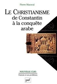 Pierre Maraval - Le christianisme de Constantin à la conquête arabe.
