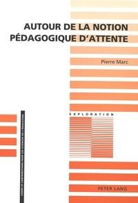 Pierre Marc - Autour de la notion pédagogique d'attente - 3e édition.