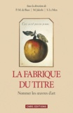 Pierre-Marc de Biasi et Marianne Jakobi - La fabrique du titre - Nommer les oeuvres d'art.