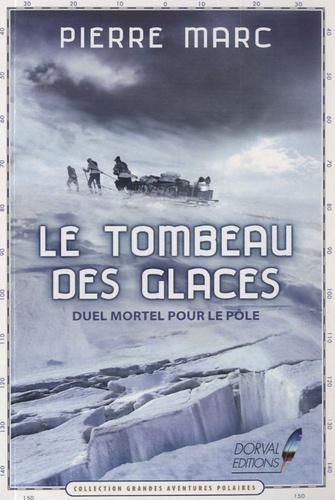 Pierre Marc - Le tombeau des glaces - Duel mortel pour le pôle.