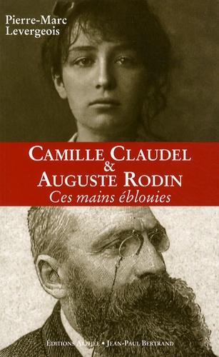 Pierre-Marc Levergeois - Auguste Rodin et Camille Claudel - Ces mains éblouies.