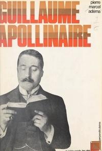 Pierre-Marcel Adéma et François Caradec - Guillaume Apollinaire.