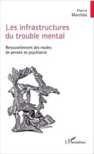 Pierre Marchais - Les infrastructures du trouble mental - Renouvellement des modes de pensée en psychiatrie.