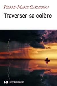 Pierre-Marie Castaignos - Traverser sa colère - Itinéraire psychologique et spirituel.