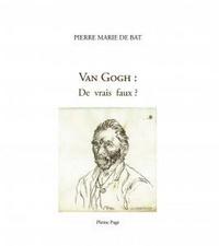 Pierre-Marie de Bat - Van Gogh : de vrais faux ?.
