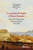 Pierre-Marie Delpu et Igor Moullier - Le royaume de Naples à l'heure française - Revisiter l'histoire du decennio francese (1806-1815).