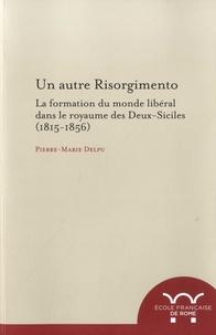 Pierre-Marie Delpu - Un autre risorgimento - La formation du monde libéral dans le royaume des Deux-Siciles (1815-1856).