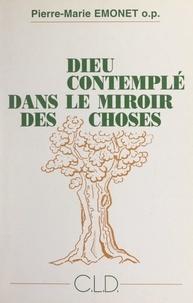 Pierre-Marie Emonet - Dieu contemplé dans le miroir des choses - Une philosophie théologique pour les simples.