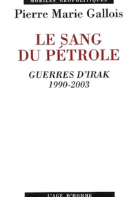 Pierre-Marie Gallois - Le sang du pétrole - Guerres d'Irak 1990-2003.