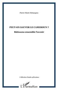 Pierre-Marie Metangmo - Peut-on sauver le Cameroun ? - Bâtissons ensemble l'avenir.