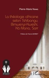 Pierre-Marie Niang - La théologie africaine selon Tshibangu, Bimwenyi-Kweshi, Kä Mana, Sarr.