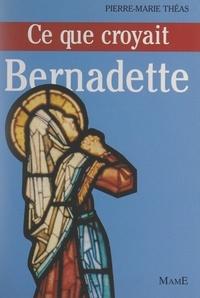 Pierre-Marie Théas et Michel de Roton - Ce que croyait Bernadette.