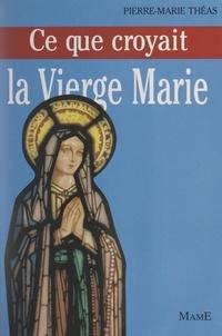 Pierre-Marie Théas et Michel de Roton - Ce que croyait la Vierge Marie.