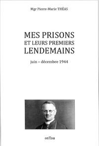 Pierre-Marie Théas - Mes prisons et leurs premiers lendemains - Juin-décembre 1944.