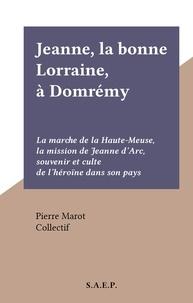 Pierre Marot et  Collectif - Jeanne, la bonne Lorraine, à Domrémy - La marche de la Haute-Meuse, la mission de Jeanne d'Arc, souvenir et culte de l'héroïne dans son pays.