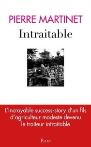 Intraitable- L'incroyable success-story d'un fils d'agriculteur modeste devenu le traiteur intraitable - Pierre Martinet |
