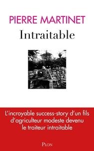 Pierre Martinet - Intraitable - L'incroyable success-story d'un fils d'agriculteur modeste devenu le traiteur intraitable.