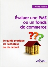 Pierre Maurin - Evaluer une PME ou un fonds de commerce - Le guide pratique de l'acheteur ou du cédant.