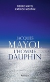 Pierre Mayol et Patrick Mouton - Jacques Mayol, l'homme dauphin.