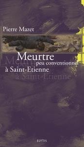 Pierre Mazet - Meurtre peu conventionnel à Saint-Etienne.