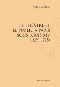 Pierre Mélèse - Le Théâtre et le public à Paris sous Louis XIV (1659-1715).
