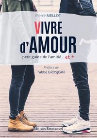 Pierre Mellot - Vivre d'amour - Petit guide de l'amitié... et +.