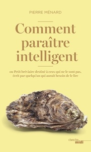 Pierre Ménard - Comment paraître intelligent ? - Ou Petit bréviaire destiné à ceux qui ne le sont pas, écrit par quelqu'un qui aurait besoin de le lire.
