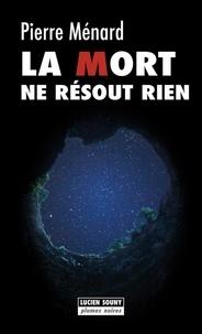 Pierre Ménard - La mort ne résout rien.