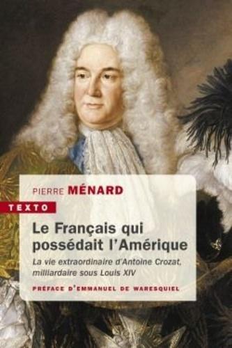 Pierre Ménard - Le Français qui possédait l'Amérique - La vie extraordinaire d'Antoine Crozat, milliardaire sous Louis XIV.