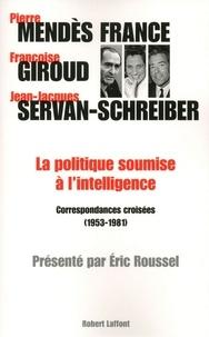 Pierre Mendès France et Françoise Giroud - La politique soumise à l'intelligence - Correspondances croisées (1953-1981).