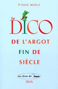 Pierre Merle - Le dico de l'argot fin de siècle.