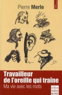 Pierre Merle - Travailleur de l'oreille qui traîne - Ma vie avec les mots.
