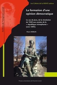"""Pierre Merlin - La formation d'une opinion démocratique - Le cas du Jura de la révolution de 1848 aux années de la """"République triomphante"""" (vers 1895)."""