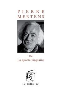 Pierre Mertens - Pierre Mertens ou La quatre-vingtaine.