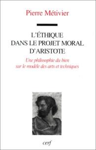 Pierre Métivier - L'éthique dans le projet moral d'Aristote. - Une philosophie du bien sur le modèle des arts et techniques.