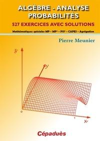Pierre Meunier - Algèbre, analyse, probabilités - 527 exercices avec solutions : mathématiques spéciales MP, MP*, PSI*, Capes, agrégation.
