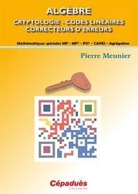 Pierre Meunier - Algèbre - Cryptologie, codes linéaires, correcteurs d'erreurs - Mathématiques spéciales MP-MP*-PSI*-CAPES-Agrégation.