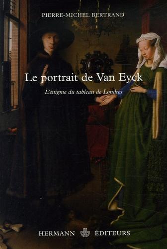 Pierre-Michel Bertrand - Le portrait de Van Eyck - L'énigme du tableau de Londres.