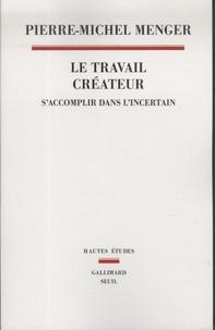Pierre-Michel Menger - Le travail créateur - S'accomplir dans l'incertain.