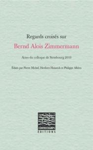 Pierre Michel et Heribert Henrich - Regards croisés sur Bernd Alois Zimmermann - Actes du colloque de Strasbourg 2010.