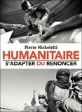 Pierre Micheletti - Humanitaire : s'adapter ou renoncer.