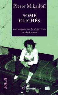 Pierre Mikaïloff - Some clichés - Une enquête sur la disparition du rock'n'roll.